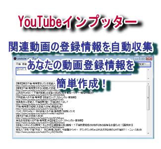 YouTubeインプッター YouTubeの関連動画情報を自動収集して、あなたの動画登録情報を簡単作成!YouTubeの関連動画情報を自動収集して登録をスピードアップするツールです