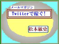 松本敏史のメールマガジン「Twitterで稼ぐ」